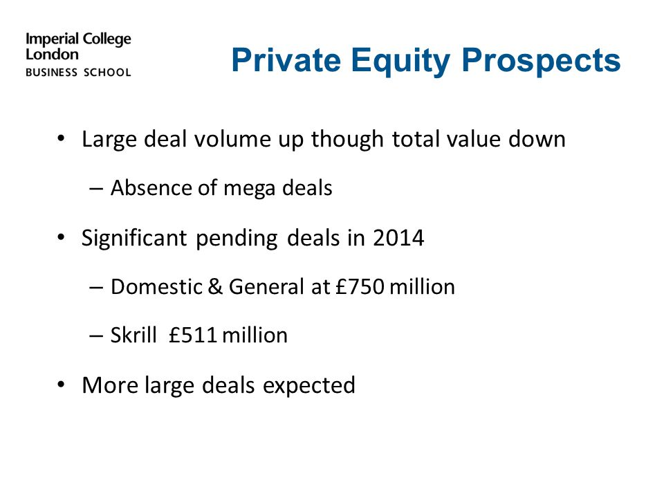 Private Equity Prospects Large deal volume up though total value down – Absence of mega deals Significant pending deals in 2014 – Domestic & General at £750 million – Skrill £511 million More large deals expected