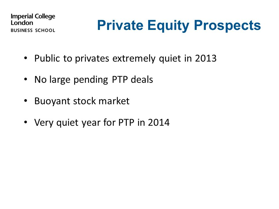 Private Equity Prospects Public to privates extremely quiet in 2013 No large pending PTP deals Buoyant stock market Very quiet year for PTP in 2014