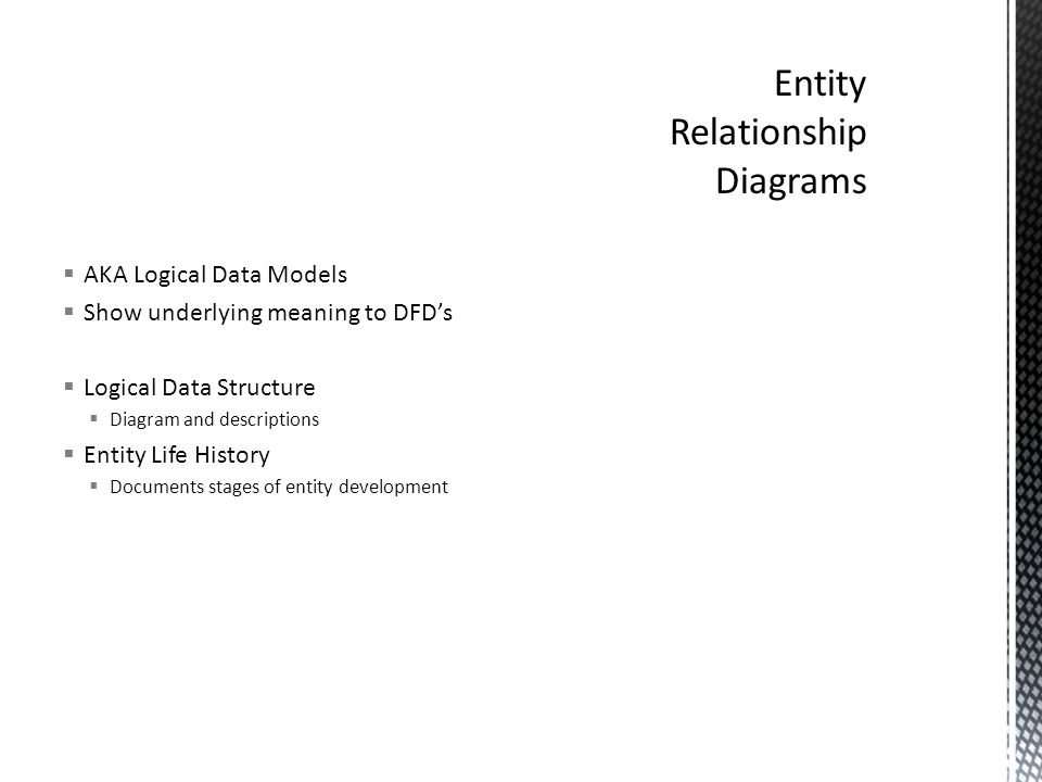  AKA Logical Data Models  Show underlying meaning to DFD's  Logical Data Structure  Diagram and descriptions  Entity Life History  Documents stages of entity development
