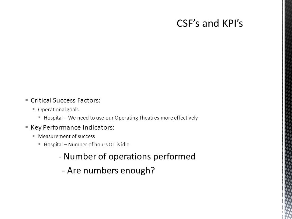  Critical Success Factors:  Operational goals  Hospital – We need to use our Operating Theatres more effectively  Key Performance Indicators:  Measurement of success  Hospital – Number of hours OT is idle - Number of operations performed - Are numbers enough
