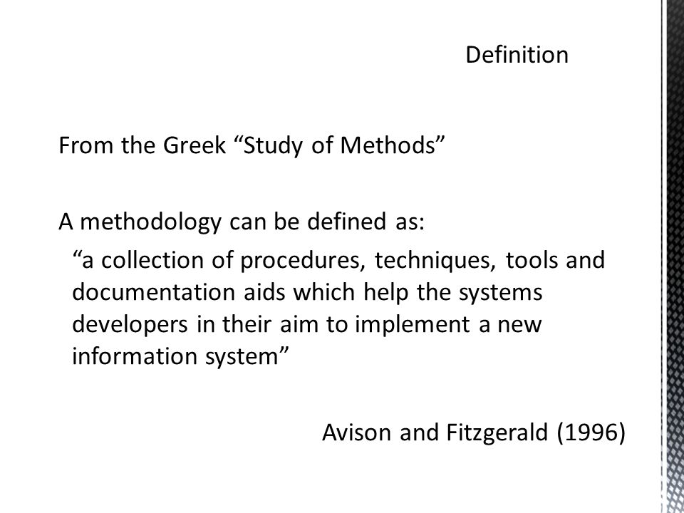 From the Greek Study of Methods A methodology can be defined as: a collection of procedures, techniques, tools and documentation aids which help the systems developers in their aim to implement a new information system Avison and Fitzgerald (1996)