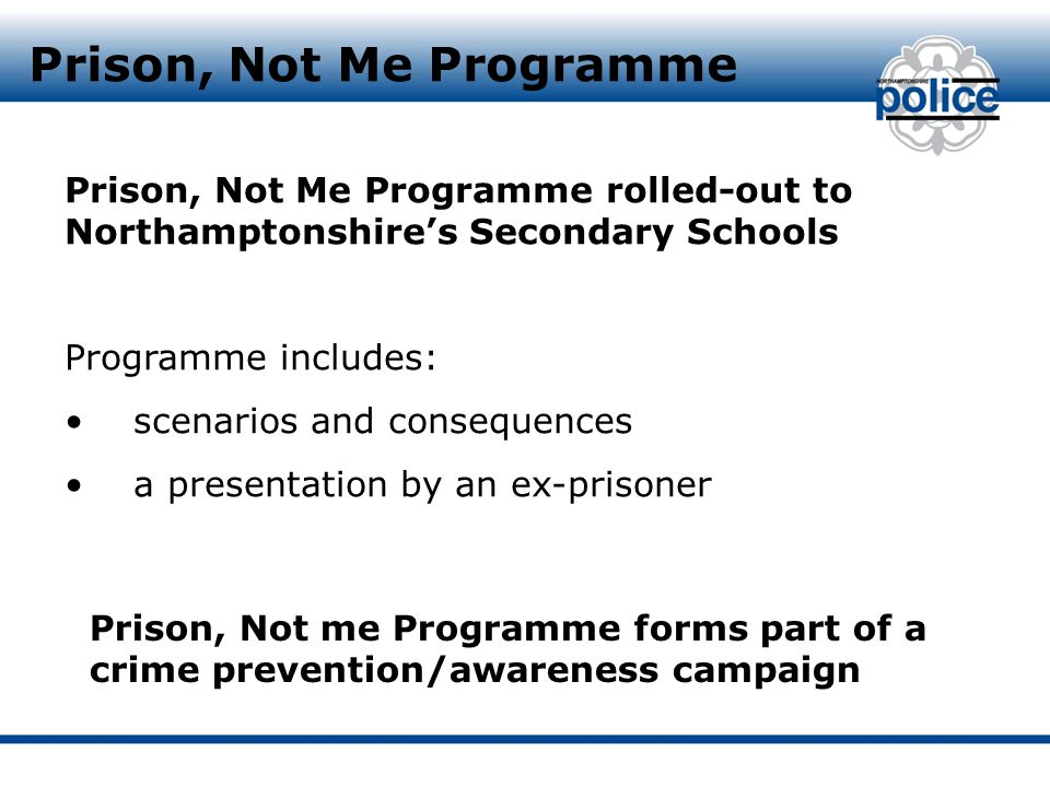 Prison, Not Me Programme Prison, Not Me Programme rolled-out to Northamptonshire's Secondary Schools Programme includes: scenarios and consequences a presentation by an ex-prisoner Prison, Not me Programme forms part of a crime prevention/awareness campaign
