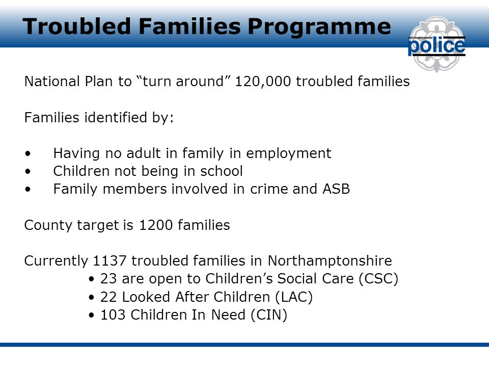Troubled Families Programme National Plan to turn around 120,000 troubled families Families identified by: Having no adult in family in employment Children not being in school Family members involved in crime and ASB County target is 1200 families Currently 1137 troubled families in Northamptonshire 23 are open to Children's Social Care (CSC) 22 Looked After Children (LAC) 103 Children In Need (CIN)