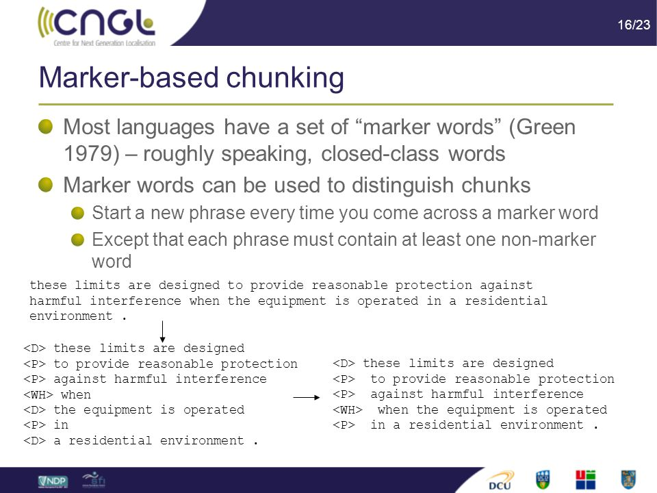 16/23 Marker-based chunking Most languages have a set of marker words (Green 1979) – roughly speaking, closed-class words Marker words can be used to distinguish chunks Start a new phrase every time you come across a marker word Except that each phrase must contain at least one non-marker word these limits are designed to provide reasonable protection against harmful interference when the equipment is operated in a residential environment.