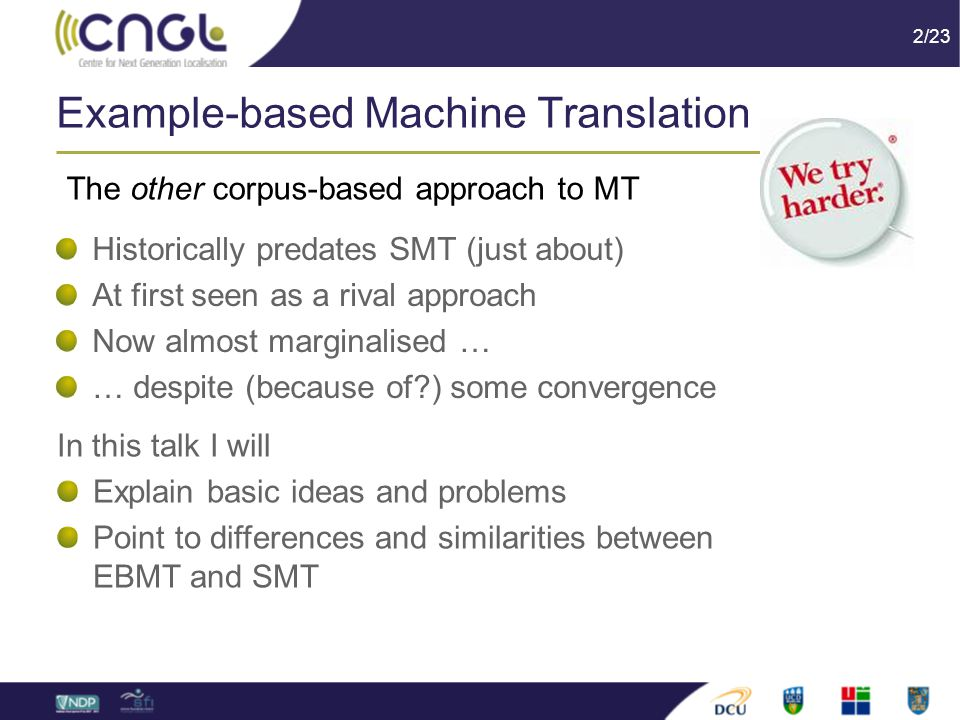 2/23 Example-based Machine Translation Historically predates SMT (just about) At first seen as a rival approach Now almost marginalised … … despite (because of ) some convergence The other corpus-based approach to MT In this talk I will Explain basic ideas and problems Point to differences and similarities between EBMT and SMT