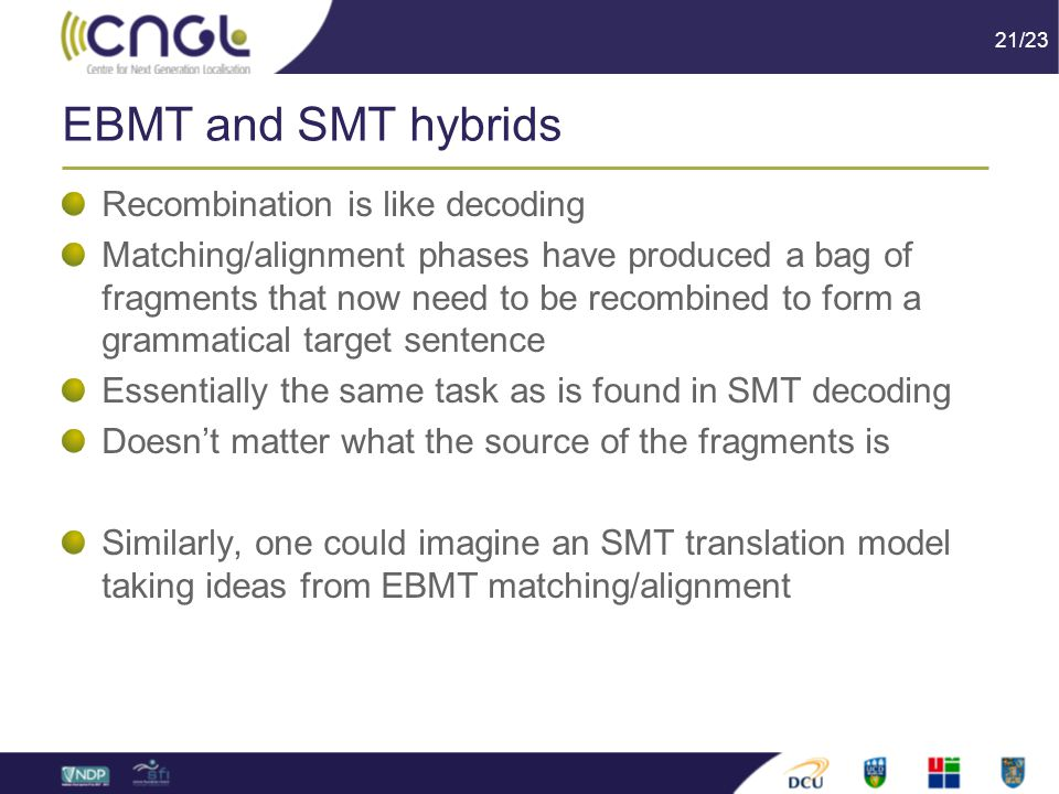 21/23 EBMT and SMT hybrids Recombination is like decoding Matching/alignment phases have produced a bag of fragments that now need to be recombined to form a grammatical target sentence Essentially the same task as is found in SMT decoding Doesn't matter what the source of the fragments is Similarly, one could imagine an SMT translation model taking ideas from EBMT matching/alignment