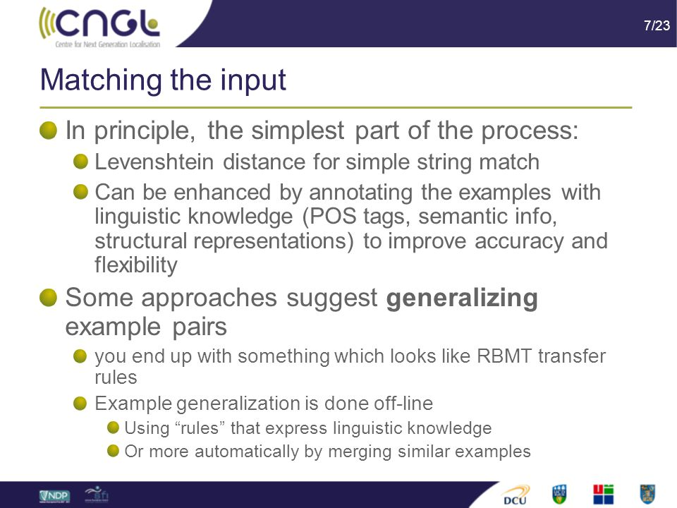7/23 Matching the input In principle, the simplest part of the process: Levenshtein distance for simple string match Can be enhanced by annotating the examples with linguistic knowledge (POS tags, semantic info, structural representations) to improve accuracy and flexibility Some approaches suggest generalizing example pairs you end up with something which looks like RBMT transfer rules Example generalization is done off-line Using rules that express linguistic knowledge Or more automatically by merging similar examples