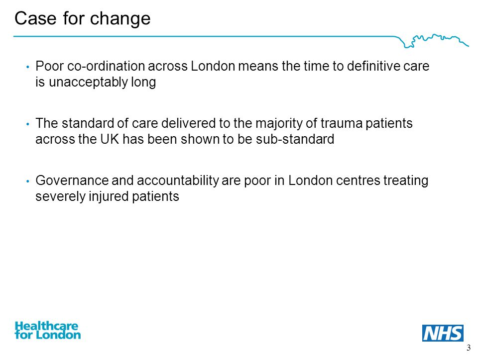 3 Case for change Poor co-ordination across London means the time to definitive care is unacceptably long The standard of care delivered to the majority of trauma patients across the UK has been shown to be sub-standard Governance and accountability are poor in London centres treating severely injured patients
