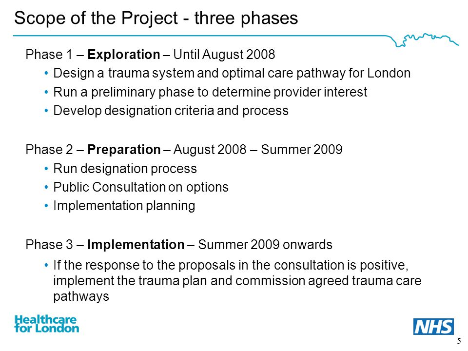 5 Scope of the Project - three phases Phase 1 – Exploration – Until August 2008 Design a trauma system and optimal care pathway for London Run a preliminary phase to determine provider interest Develop designation criteria and process Phase 2 – Preparation – August 2008 – Summer 2009 Run designation process Public Consultation on options Implementation planning Phase 3 – Implementation – Summer 2009 onwards If the response to the proposals in the consultation is positive, implement the trauma plan and commission agreed trauma care pathways