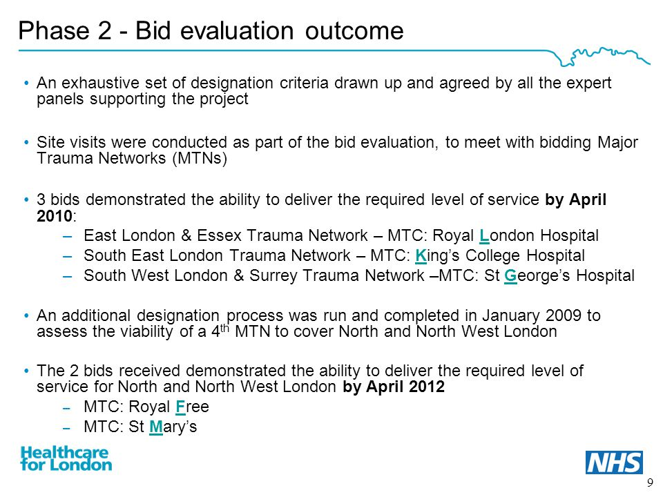 9 Phase 2 - Bid evaluation outcome An exhaustive set of designation criteria drawn up and agreed by all the expert panels supporting the project Site visits were conducted as part of the bid evaluation, to meet with bidding Major Trauma Networks (MTNs) 3 bids demonstrated the ability to deliver the required level of service by April 2010: –East London & Essex Trauma Network – MTC: Royal London Hospital –South East London Trauma Network – MTC: King's College Hospital –South West London & Surrey Trauma Network –MTC: St George's Hospital An additional designation process was run and completed in January 2009 to assess the viability of a 4 th MTN to cover North and North West London The 2 bids received demonstrated the ability to deliver the required level of service for North and North West London by April 2012 – MTC: Royal Free – MTC: St Mary's