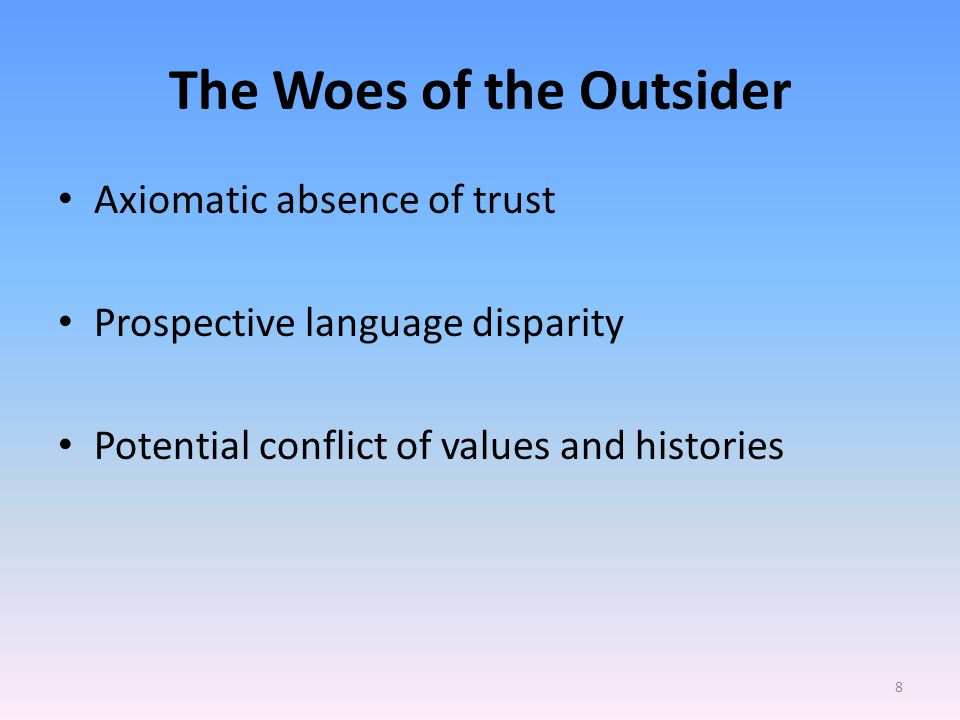 The Woes of the Outsider Axiomatic absence of trust Prospective language disparity Potential conflict of values and histories 8