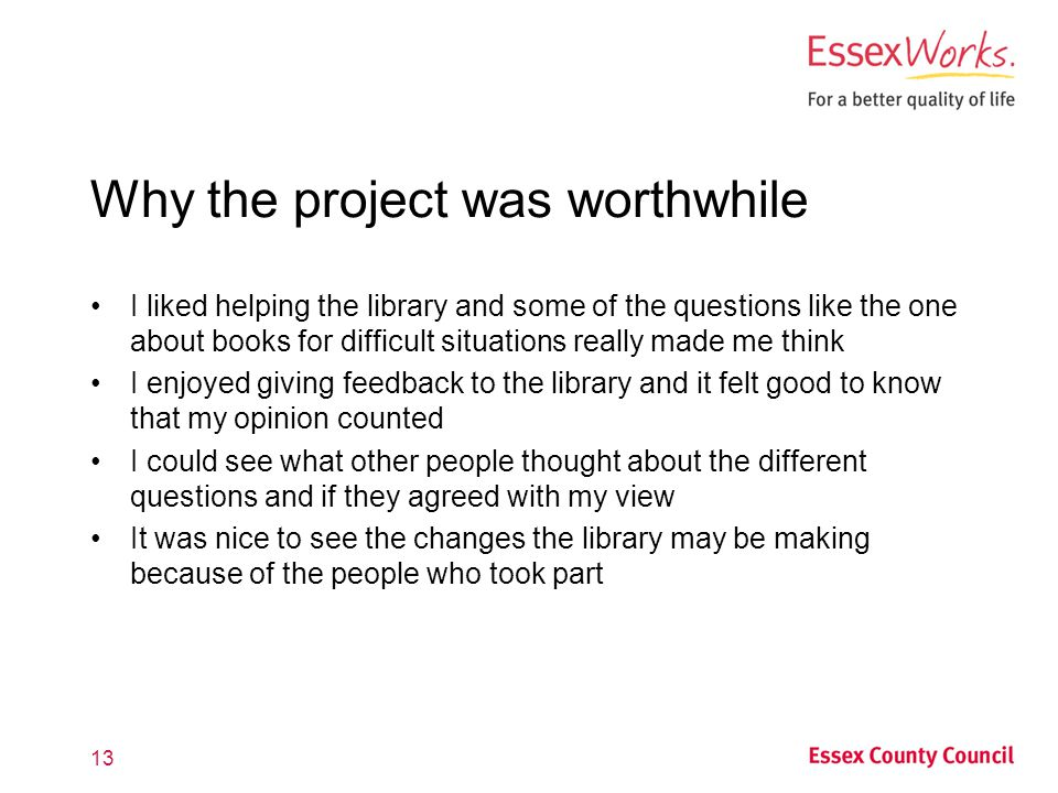Why the project was worthwhile I liked helping the library and some of the questions like the one about books for difficult situations really made me think I enjoyed giving feedback to the library and it felt good to know that my opinion counted I could see what other people thought about the different questions and if they agreed with my view It was nice to see the changes the library may be making because of the people who took part 13