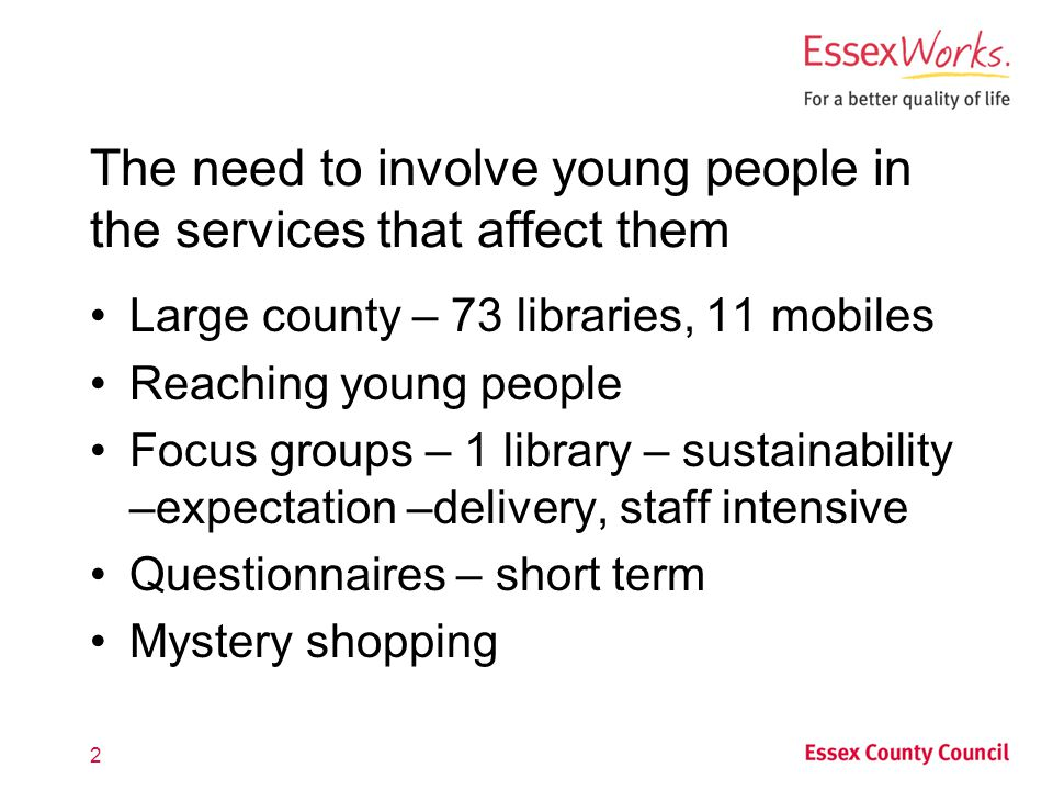 2 The need to involve young people in the services that affect them Large county – 73 libraries, 11 mobiles Reaching young people Focus groups – 1 library – sustainability –expectation –delivery, staff intensive Questionnaires – short term Mystery shopping