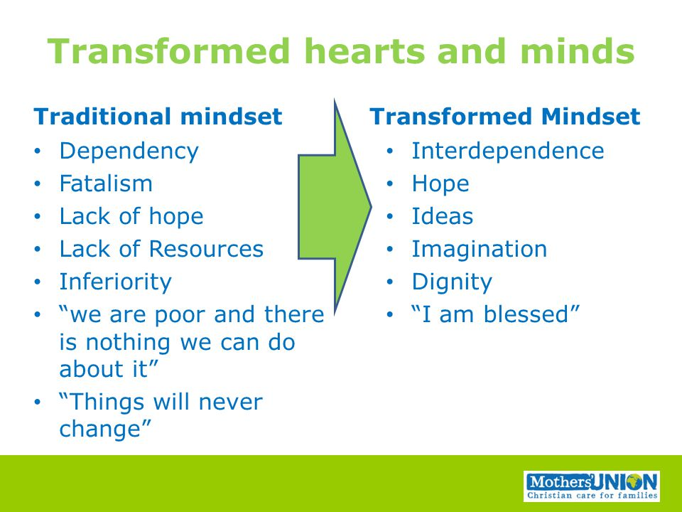 Transformed hearts and minds Traditional mindset Dependency Fatalism Lack of hope Lack of Resources Inferiority we are poor and there is nothing we can do about it Things will never change Transformed Mindset Interdependence Hope Ideas Imagination Dignity I am blessed