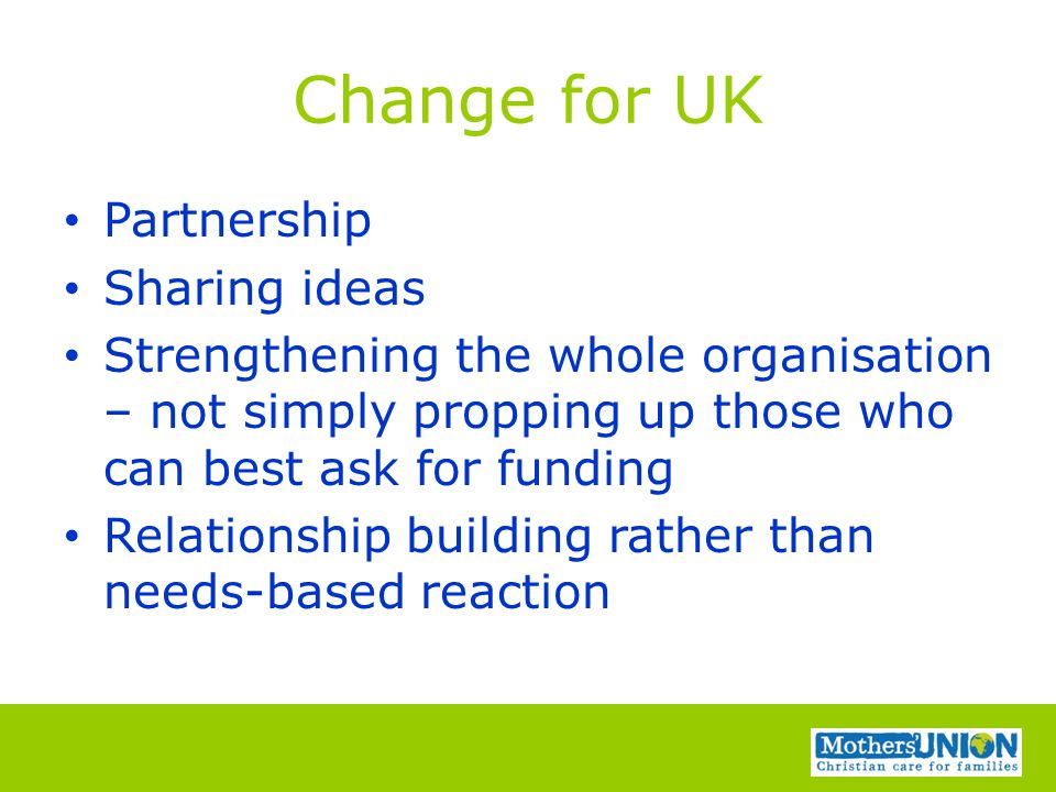 Change for UK Partnership Sharing ideas Strengthening the whole organisation – not simply propping up those who can best ask for funding Relationship building rather than needs-based reaction