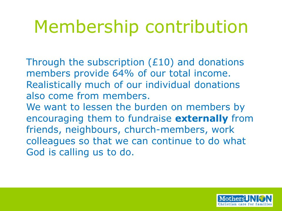 Membership contribution Through the subscription (£10) and donations members provide 64% of our total income.