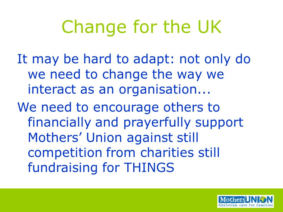 Change for the UK It may be hard to adapt: not only do we need to change the way we interact as an organisation...