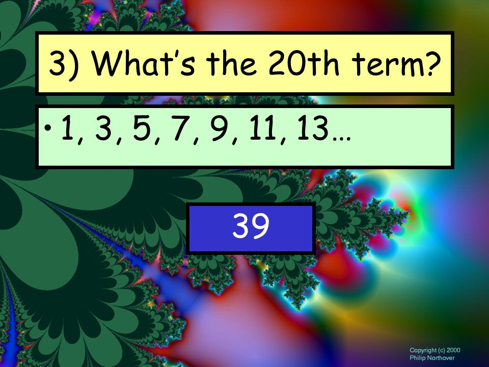 3) What's the 20th term 1, 3, 5, 7, 9, 11, 13… 39