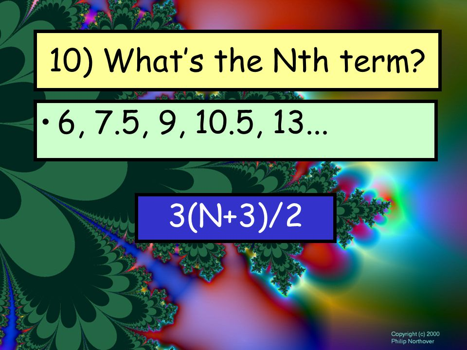 10) What's the Nth term 6, 7.5, 9, 10.5, 13... 3(N+3)/2