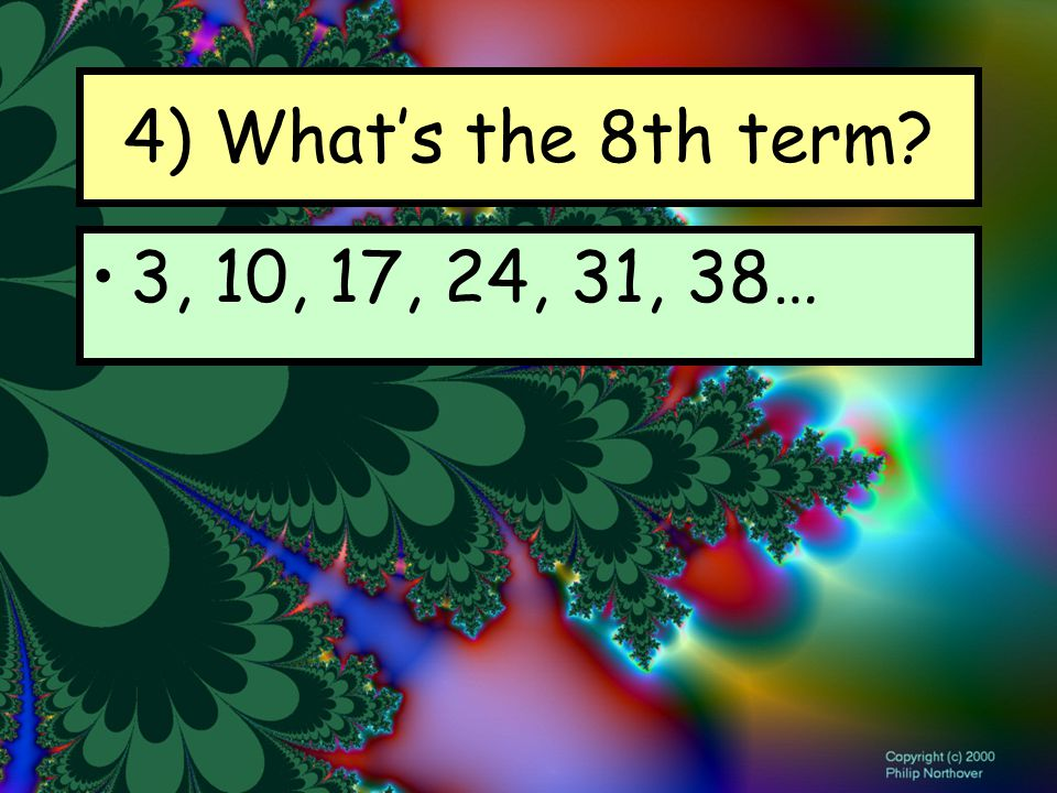 4) What's the 8th term 3, 10, 17, 24, 31, 38…