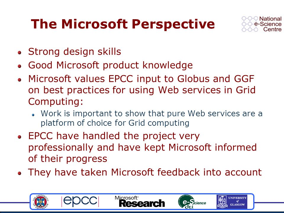 The Microsoft Perspective Strong design skills Good Microsoft product knowledge Microsoft values EPCC input to Globus and GGF on best practices for using Web services in Grid Computing: Work is important to show that pure Web services are a platform of choice for Grid computing EPCC have handled the project very professionally and have kept Microsoft informed of their progress They have taken Microsoft feedback into account