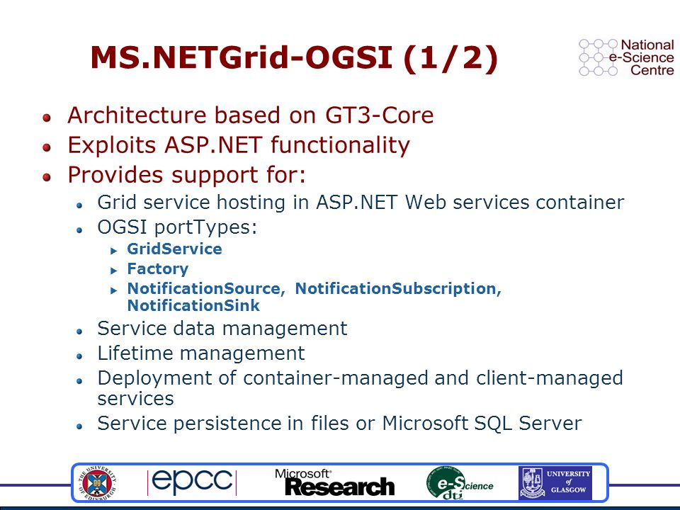 MS.NETGrid-OGSI (1/2) Architecture based on GT3-Core Exploits ASP.NET functionality Provides support for: Grid service hosting in ASP.NET Web services container OGSI portTypes:  GridService  Factory  NotificationSource, NotificationSubscription, NotificationSink Service data management Lifetime management Deployment of container-managed and client-managed services Service persistence in files or Microsoft SQL Server