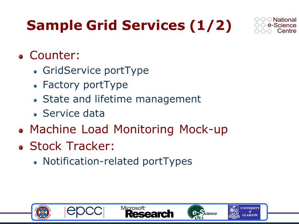 Sample Grid Services (1/2) Counter: GridService portType Factory portType State and lifetime management Service data Machine Load Monitoring Mock-up Stock Tracker: Notification-related portTypes