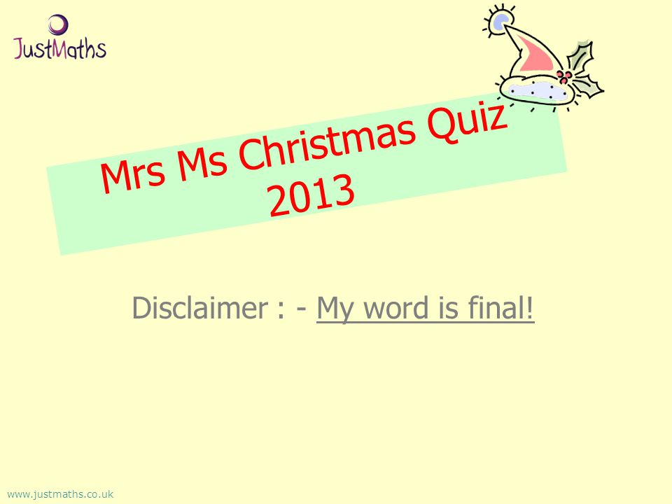 Mrs Ms Christmas Quiz 2013 Disclaimer : - My word is final! www.justmaths.co.uk