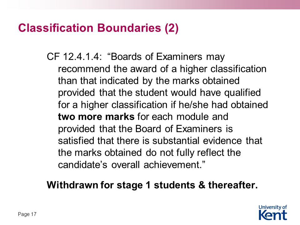 Classification Boundaries (2) CF 12.4.1.4: Boards of Examiners may recommend the award of a higher classification than that indicated by the marks obtained provided that the student would have qualified for a higher classification if he/she had obtained two more marks for each module and provided that the Board of Examiners is satisfied that there is substantial evidence that the marks obtained do not fully reflect the candidate's overall achievement. Withdrawn for stage 1 students & thereafter.