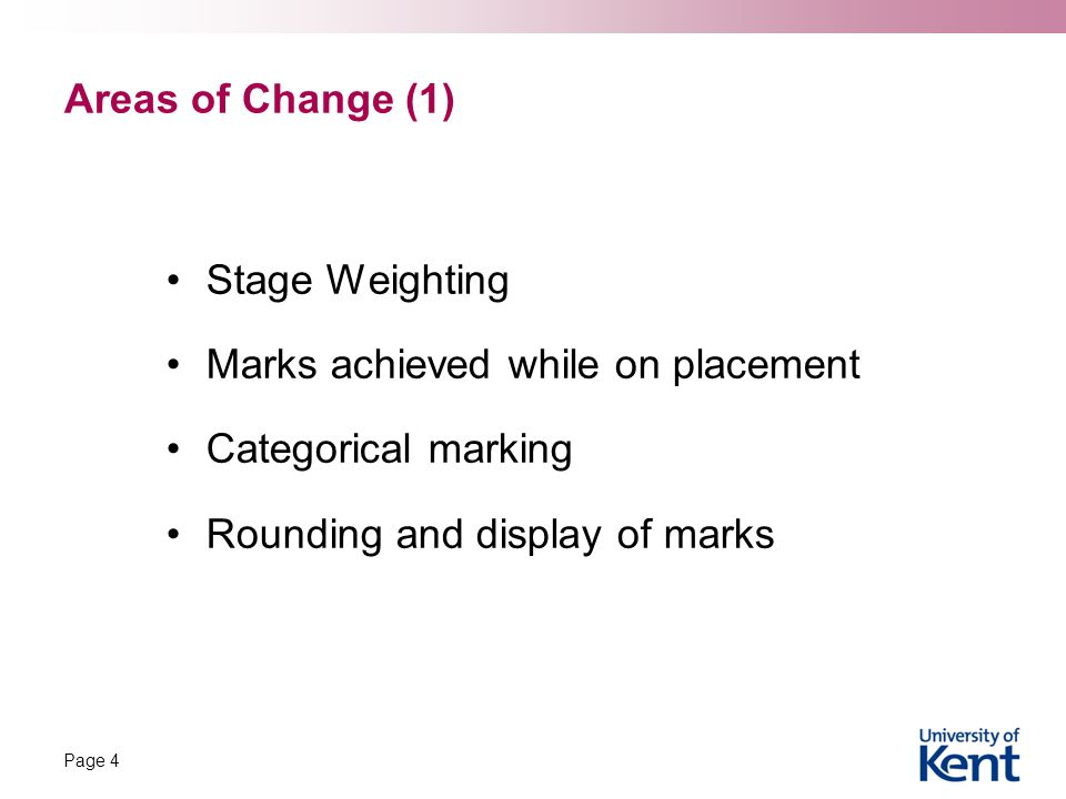 Areas of Change (1) Stage Weighting Marks achieved while on placement Categorical marking Rounding and display of marks Page 4