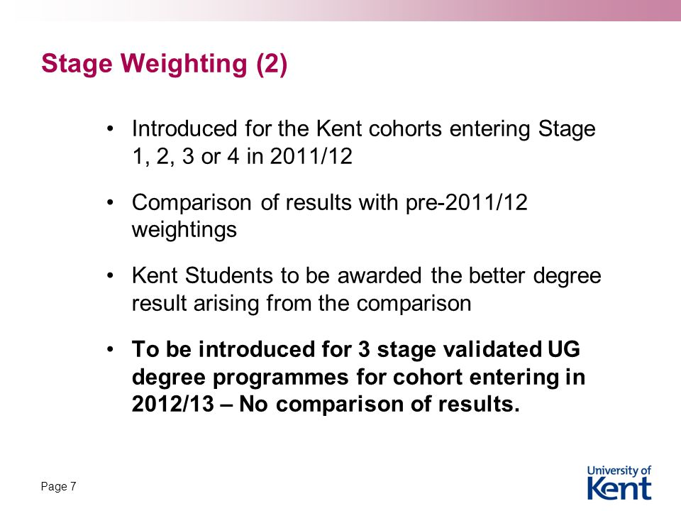 Stage Weighting (2) Introduced for the Kent cohorts entering Stage 1, 2, 3 or 4 in 2011/12 Comparison of results with pre-2011/12 weightings Kent Students to be awarded the better degree result arising from the comparison To be introduced for 3 stage validated UG degree programmes for cohort entering in 2012/13 – No comparison of results.