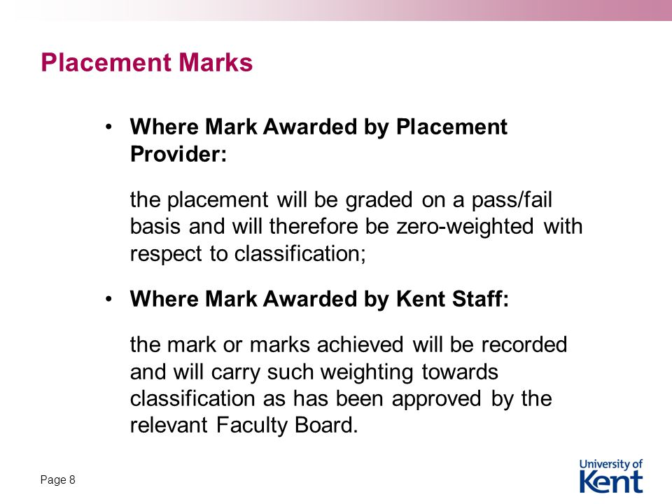 Placement Marks Where Mark Awarded by Placement Provider: the placement will be graded on a pass/fail basis and will therefore be zero-weighted with respect to classification; Where Mark Awarded by Kent Staff: the mark or marks achieved will be recorded and will carry such weighting towards classification as has been approved by the relevant Faculty Board.