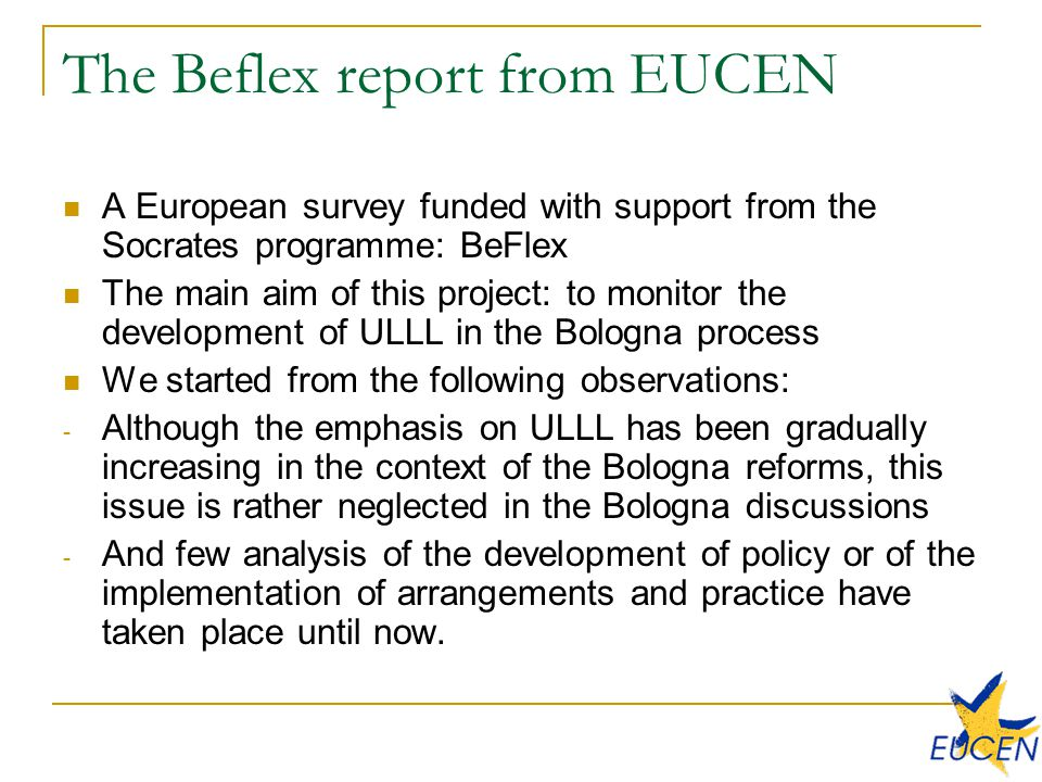 The Beflex report from EUCEN A European survey funded with support from the Socrates programme: BeFlex The main aim of this project: to monitor the development of ULLL in the Bologna process We started from the following observations: - Although the emphasis on ULLL has been gradually increasing in the context of the Bologna reforms, this issue is rather neglected in the Bologna discussions - And few analysis of the development of policy or of the implementation of arrangements and practice have taken place until now.