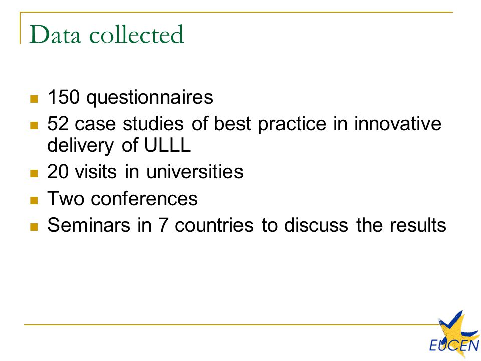 Data collected 150 questionnaires 52 case studies of best practice in innovative delivery of ULLL 20 visits in universities Two conferences Seminars in 7 countries to discuss the results