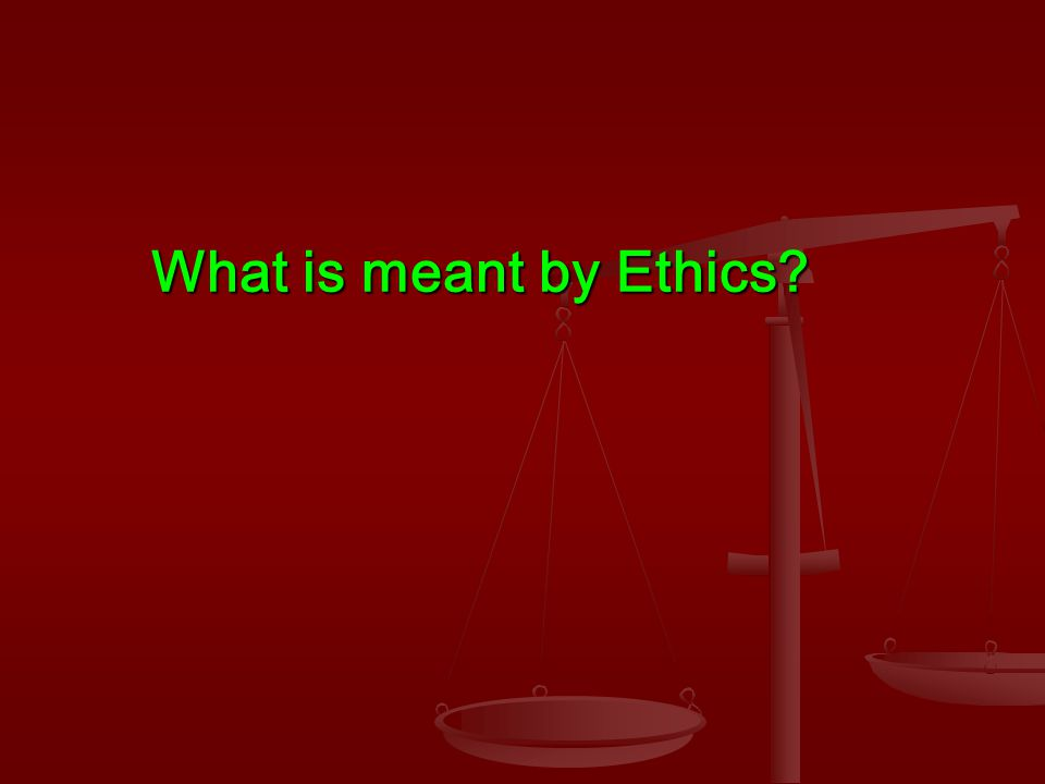 What is meant by Ethics