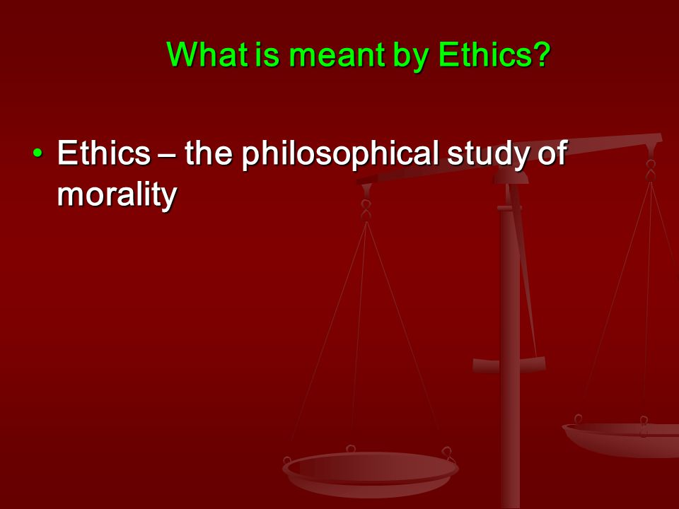 Ethics – the philosophical study of moralityEthics – the philosophical study of morality