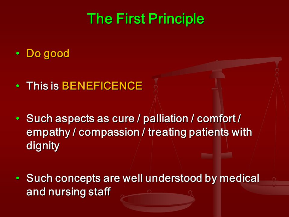 The First Principle Do goodDo good This is BENEFICENCEThis is BENEFICENCE Such aspects as cure / palliation / comfort / empathy / compassion / treating patients with dignitySuch aspects as cure / palliation / comfort / empathy / compassion / treating patients with dignity Such concepts are well understood by medical and nursing staffSuch concepts are well understood by medical and nursing staff
