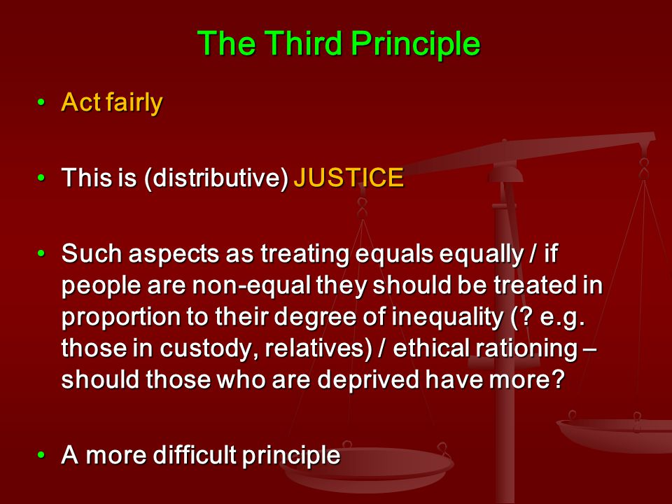 The Third Principle Act fairlyAct fairly This is (distributive) JUSTICEThis is (distributive) JUSTICE Such aspects as treating equals equally / if people are non-equal they should be treated in proportion to their degree of inequality (.
