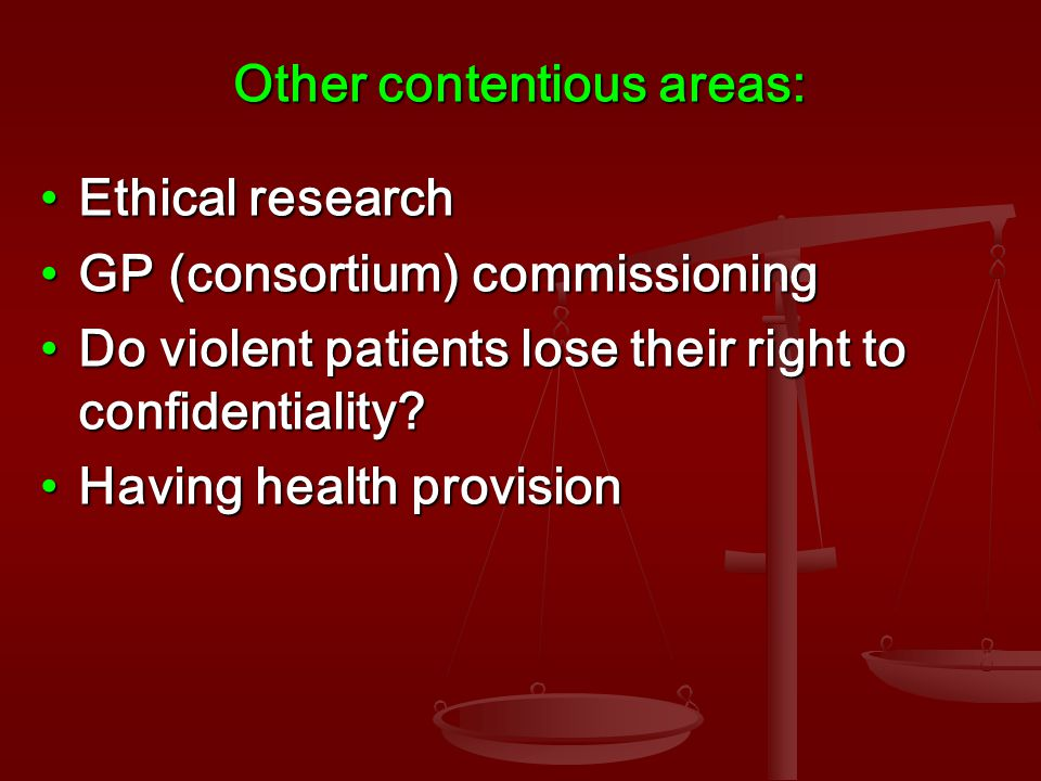 Other contentious areas: Ethical researchEthical research GP (consortium) commissioningGP (consortium) commissioning Do violent patients lose their right to confidentiality Do violent patients lose their right to confidentiality.