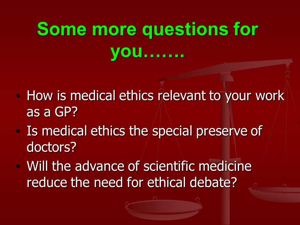 Some more questions for you……. How is medical ethics relevant to your work as a GP.