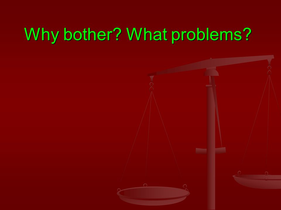 Why bother What problems