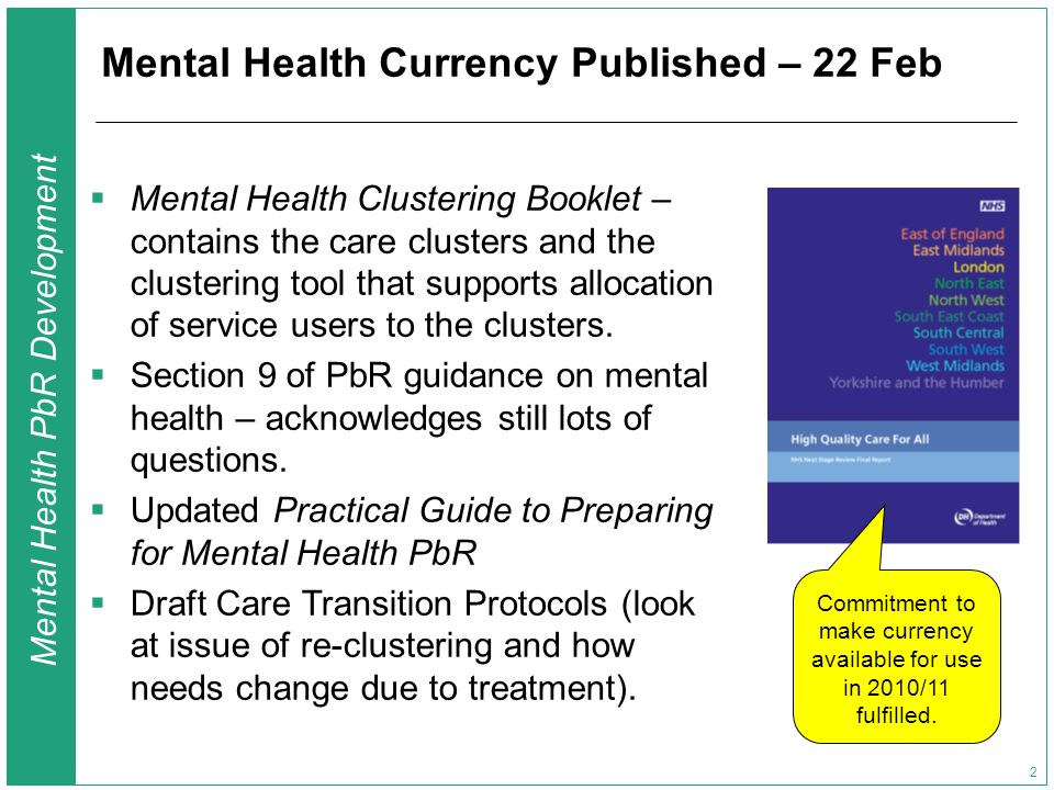 Mental Health PbR Development 2 Mental Health Currency Published – 22 Feb  Mental Health Clustering Booklet – contains the care clusters and the clustering tool that supports allocation of service users to the clusters.
