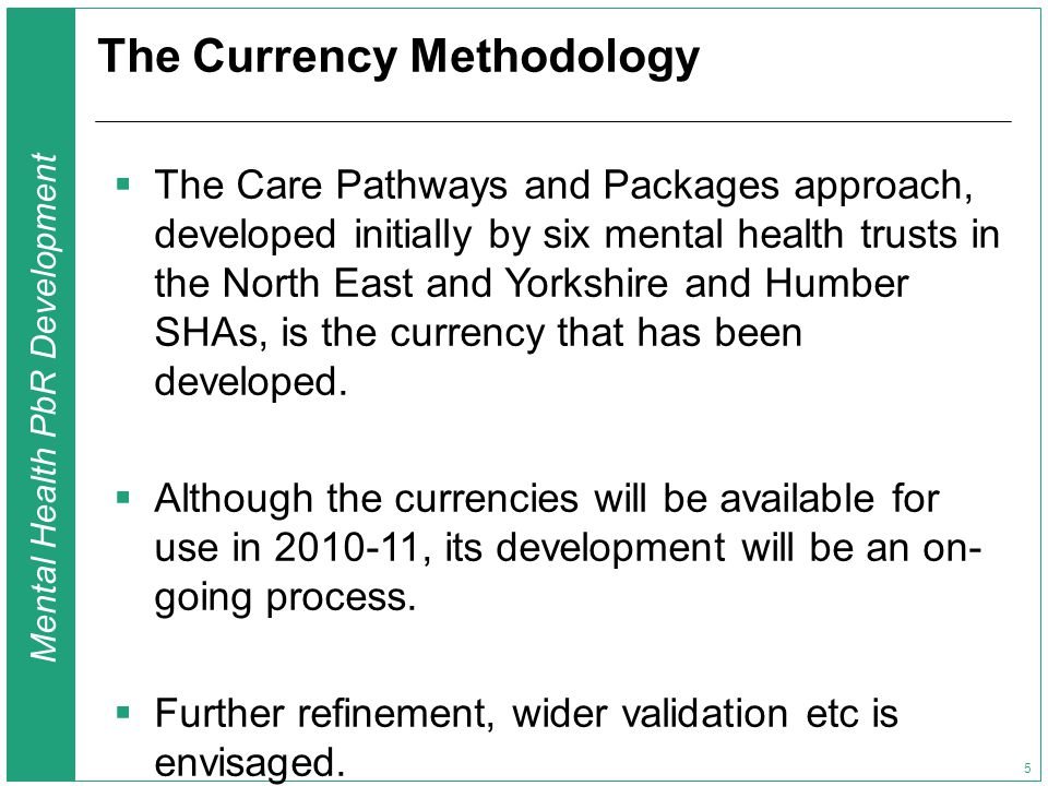 Mental Health PbR Development 5 The Currency Methodology  The Care Pathways and Packages approach, developed initially by six mental health trusts in the North East and Yorkshire and Humber SHAs, is the currency that has been developed.