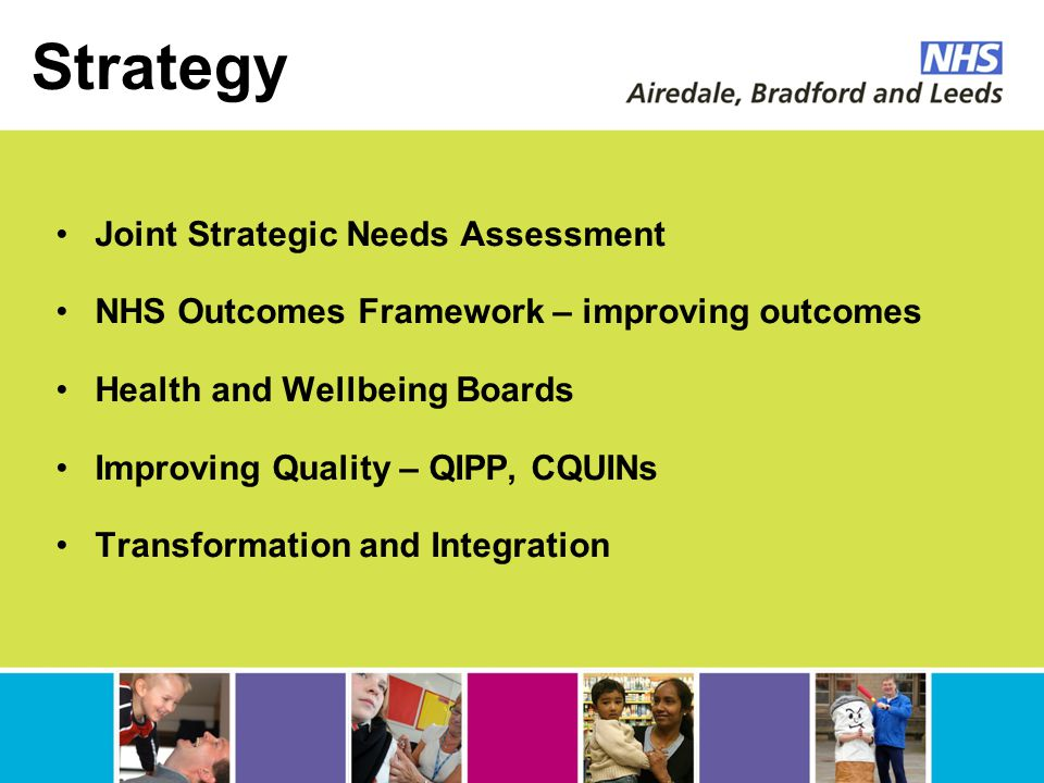 Strategy Joint Strategic Needs Assessment NHS Outcomes Framework – improving outcomes Health and Wellbeing Boards Improving Quality – QIPP, CQUINs Transformation and Integration