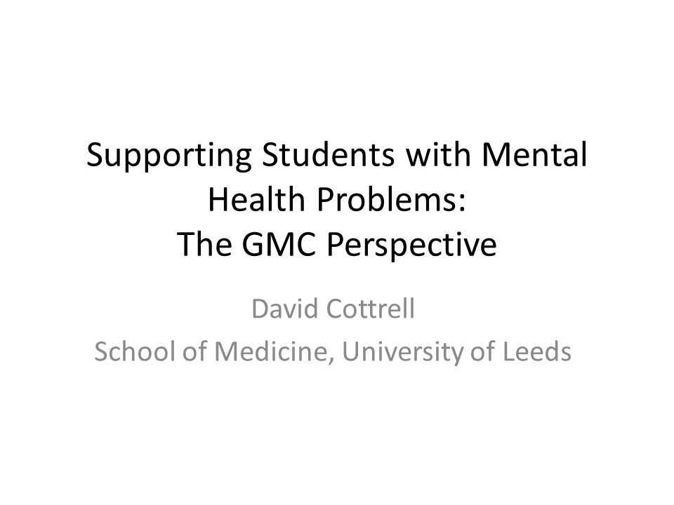 Supporting Students with Mental Health Problems: The GMC Perspective David Cottrell School of Medicine, University of Leeds