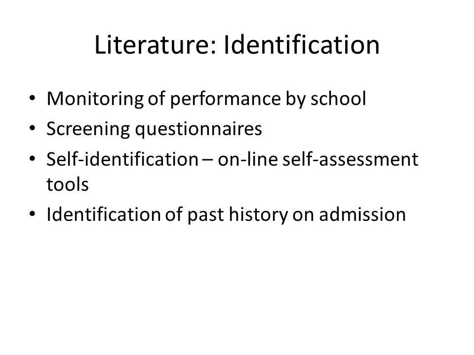 Literature: Identification Monitoring of performance by school Screening questionnaires Self-identification – on-line self-assessment tools Identification of past history on admission
