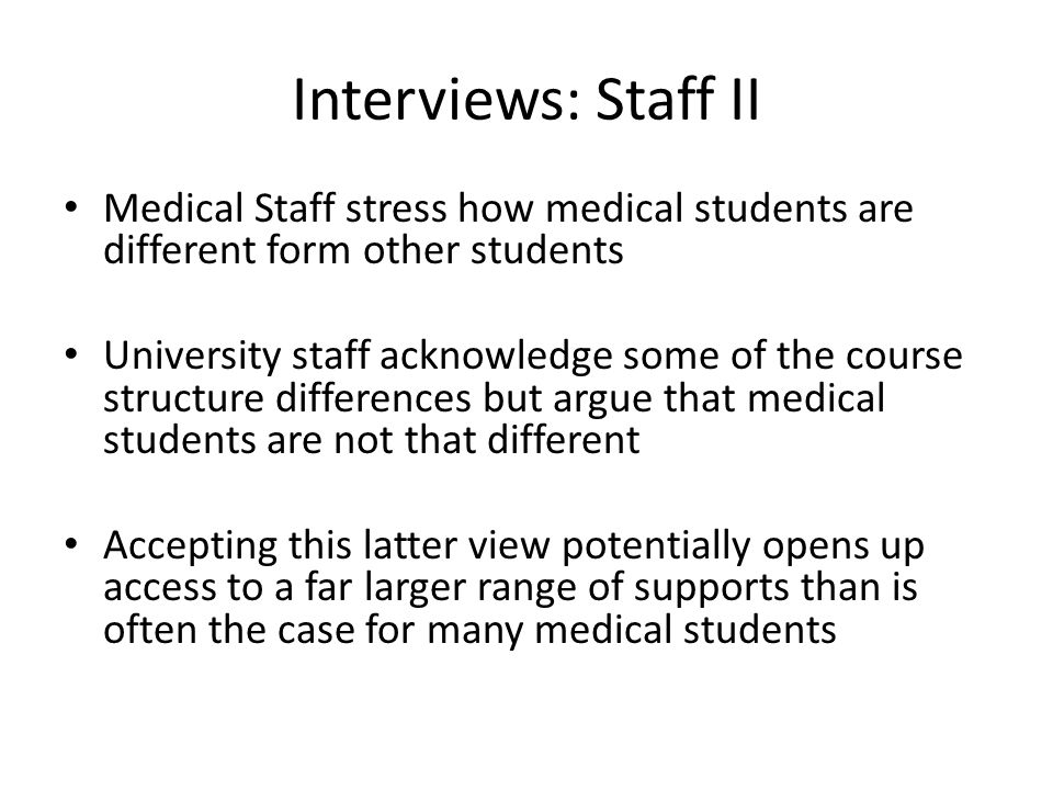 Interviews: Staff II Medical Staff stress how medical students are different form other students University staff acknowledge some of the course structure differences but argue that medical students are not that different Accepting this latter view potentially opens up access to a far larger range of supports than is often the case for many medical students