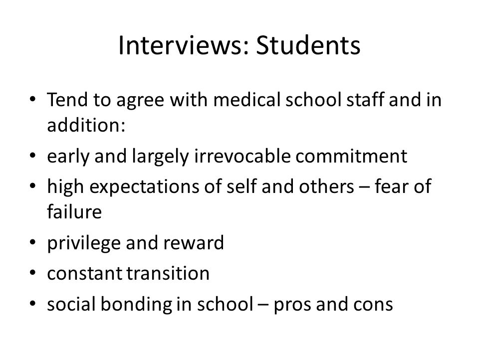 Interviews: Students Tend to agree with medical school staff and in addition: early and largely irrevocable commitment high expectations of self and others – fear of failure privilege and reward constant transition social bonding in school – pros and cons
