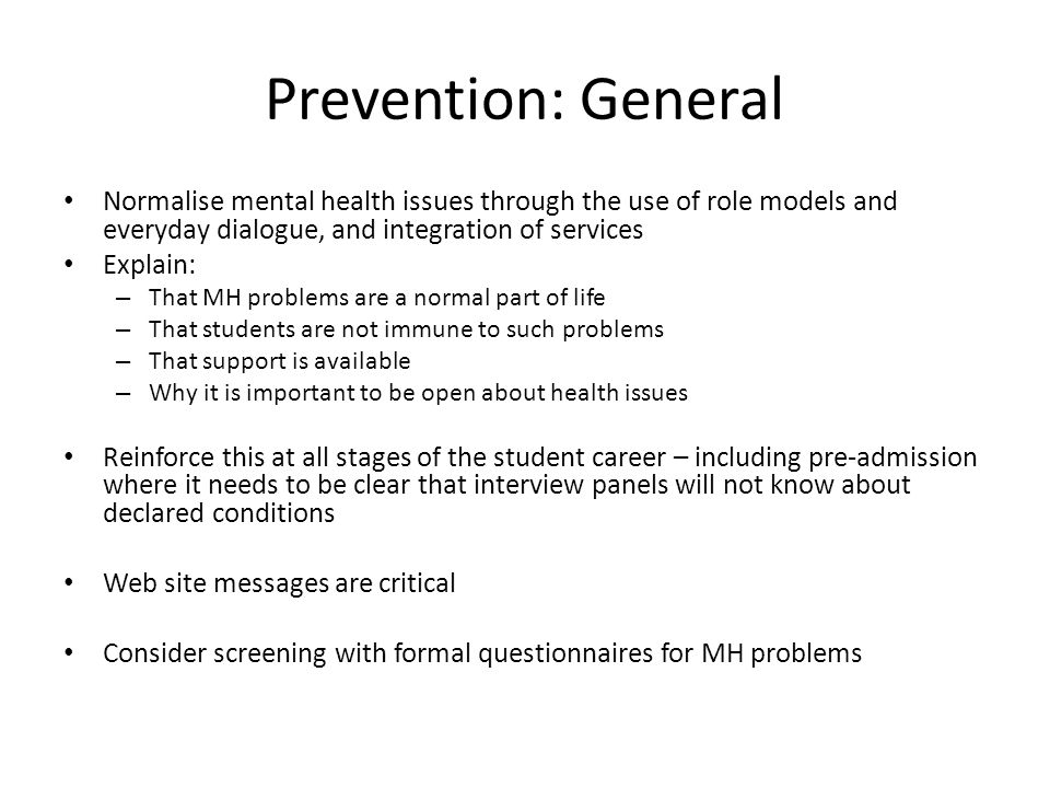 Prevention: General Normalise mental health issues through the use of role models and everyday dialogue, and integration of services Explain: – That MH problems are a normal part of life – That students are not immune to such problems – That support is available – Why it is important to be open about health issues Reinforce this at all stages of the student career – including pre-admission where it needs to be clear that interview panels will not know about declared conditions Web site messages are critical Consider screening with formal questionnaires for MH problems