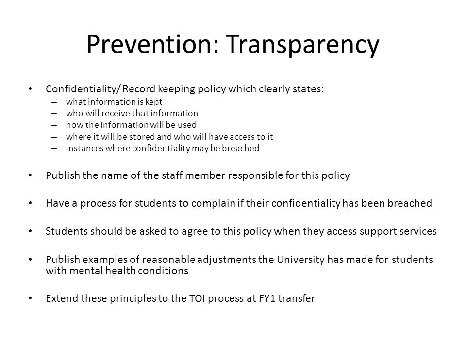 Prevention: Transparency Confidentiality/ Record keeping policy which clearly states: – what information is kept – who will receive that information – how the information will be used – where it will be stored and who will have access to it – instances where confidentiality may be breached Publish the name of the staff member responsible for this policy Have a process for students to complain if their confidentiality has been breached Students should be asked to agree to this policy when they access support services Publish examples of reasonable adjustments the University has made for students with mental health conditions Extend these principles to the TOI process at FY1 transfer